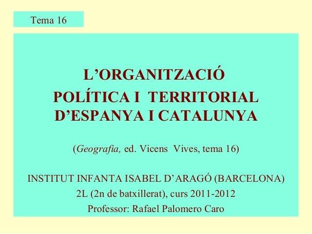 Tema 16       L'ORGANITZACIÓ    POLÍTICA I TERRITORIAL    D'ESPANYA I CATALUNYA          (Geografia, ed. Vicens Vives, tem...