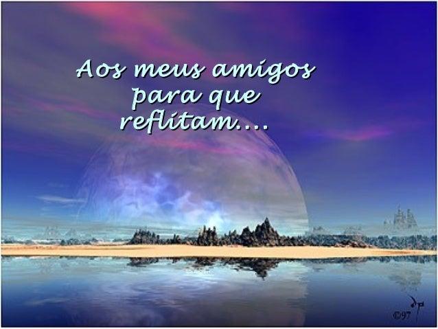 Aos meus amigosAos meus amigos para quepara que reflitam....reflitam....