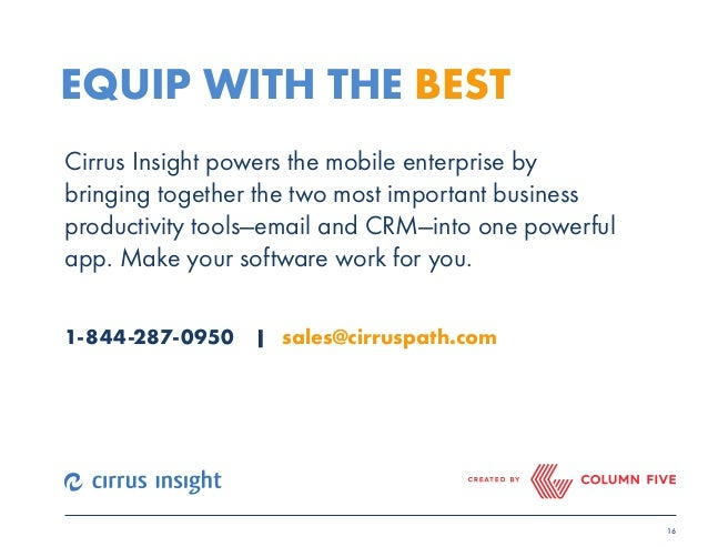 16  EQUIP WITH THE BEST  Cirrus Insight powers the mobile enterprise by  bringing together the two most important business...
