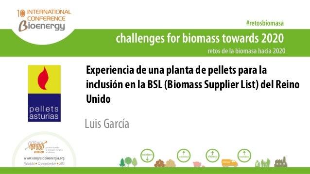Experiencia de una planta de pellets para la inclusión en la BSL (Biomass Supplier List) del Reino Unido Luis García
