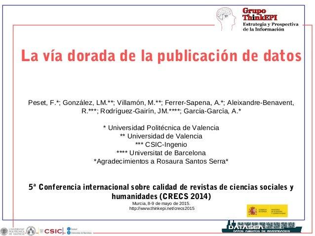 La vía dorada de la publicación de datos Peset, F.*; González, LM.**; Villamón, M.**; Ferrer-Sapena, A.*; Aleixandre-Benav...