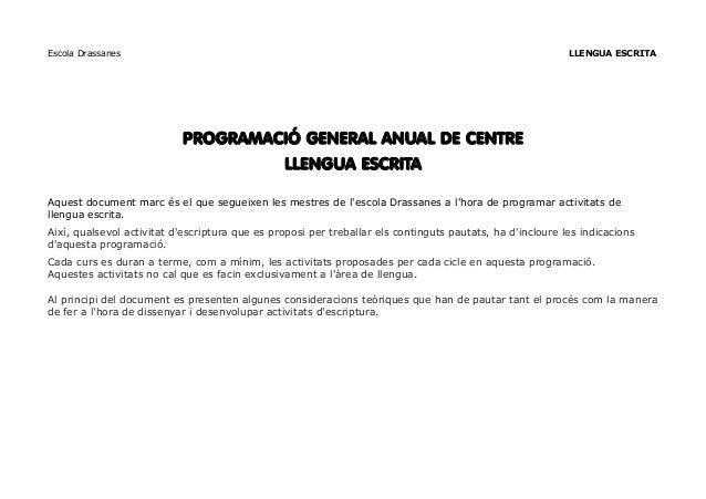 Escola Drassanes LLENGUA ESCRITA PROGRAMACIÓ GENERAL ANUAL DE CENTRE LLENGUA ESCRITA Aquest document marc és el que seguei...