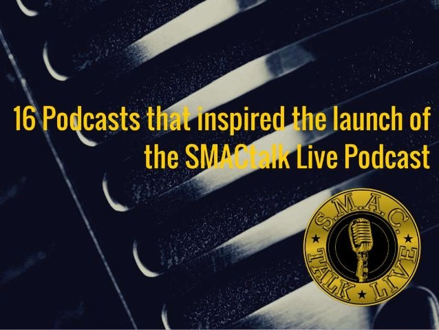 16 Podcasts that inspired the launch of the SMACtalk Live Podcast