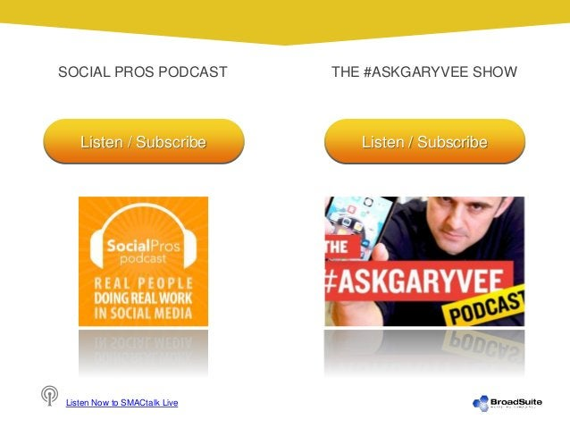 SOCIAL PROS PODCAST THE #ASKGARYVEE SHOW Listen Now to SMACtalk Live Listen / Subscribe Listen / Subscribe