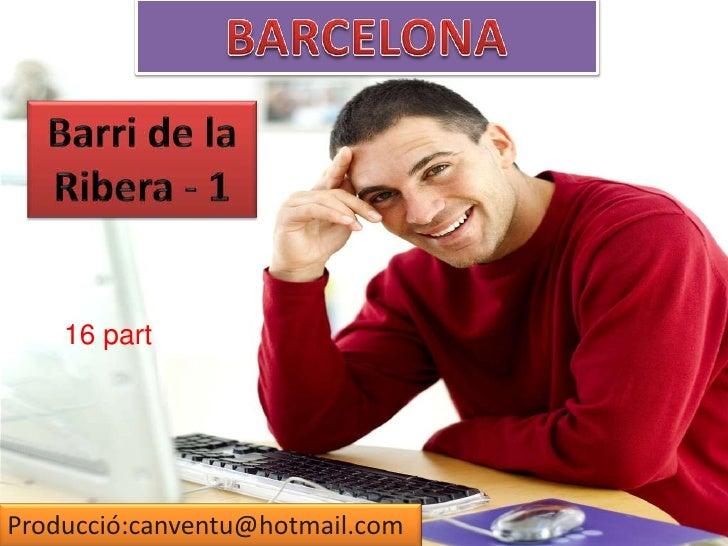 BARCELONA<br />Barri de la<br />Ribera - 1 <br />16 part<br />Producció:canventu@hotmail.com<br />