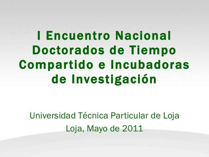I Encuentro Nacional Doctorados de Tiempo Compartido e Incubadoras de Investigación Universidad Técnica Particular de Loja...