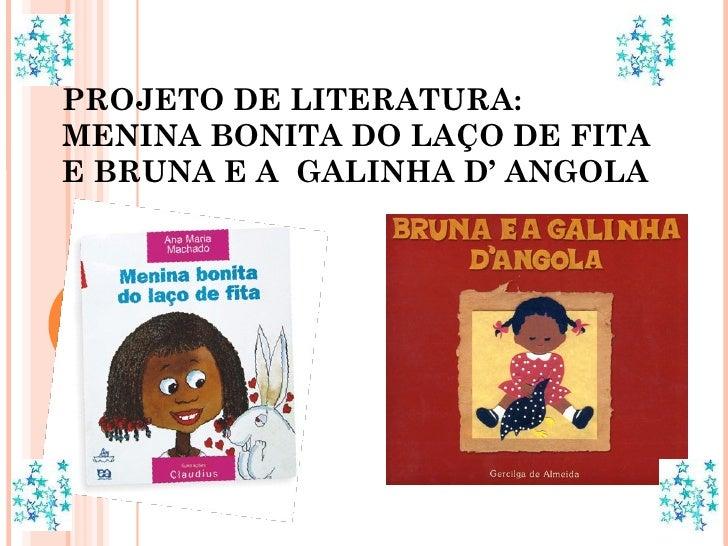PROJETO DE LITERATURA: MENINA BONITA DO LAÇO DE FITA E BRUNA E A  GALINHA D' ANGOLA