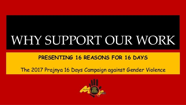WHY SUPPORT OUR WORK PRESENTING 16 REASONS FOR 16 DAYS The 2017 Prajnya 16 Days Campaign against Gender Violence