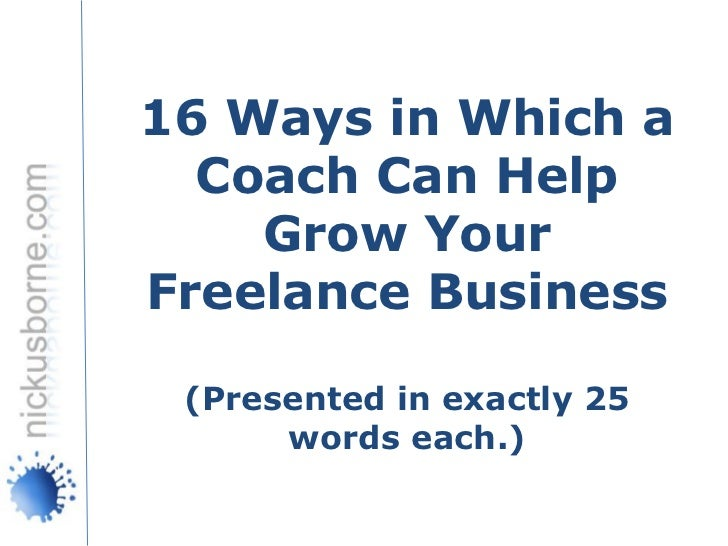 16 Ways in Which a  Coach Can Help    Grow YourFreelance Business (Presented in exactly 25      words each.)