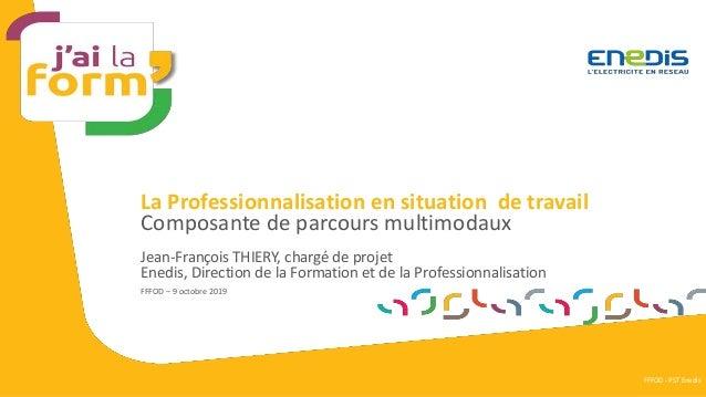 La Professionnalisation en situation de travail Jean-François THIERY, chargé de projet Enedis, Direction de la Formation e...