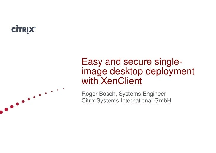 Easy and secure single-image desktop deploymentwith XenClientRoger Bösch, Systems EngineerCitrix Systems International Gmb...