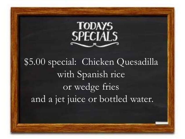 $5.00 special: Chicken Quesadilla with Spanish rice or wedge fries and a jet juice or bottled water.