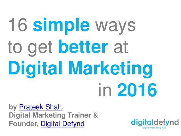 16 simple ways to get better at Digital Marketing in 2016 by Prateek Shah, Digital Marketing Trainer & Founder, Digital De...