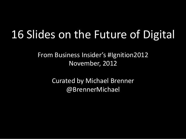 16 Slides on the Future of Digital     From Business Insider's #Ignition2012               November, 2012         Curated ...