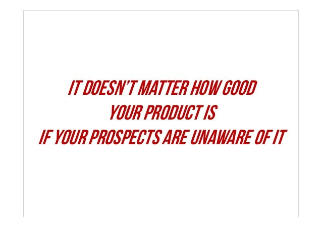 It doesn't matter how good your product is if your prospects are unaware of it