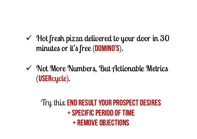  Hot fresh pizza delivered to your door in 30 minutes or it's free (Domino's).  Not More Numbers, But Actionable Metrics...