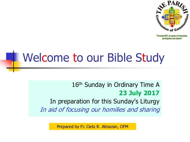 Welcome to our Bible Study 16th Sunday in Ordinary Time A 23 July 2017 In preparation for this Sunday's Liturgy In aid of ...