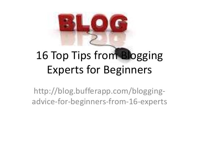 16 Top Tips from Blogging Experts for Beginners http://blog.bufferapp.com/bloggingadvice-for-beginners-from-16-experts