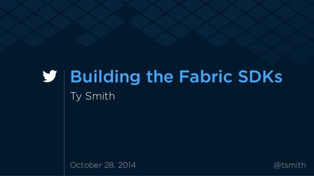 Building the Fabric SDKs  Ty Smith  October 28, 2014 @tsmith