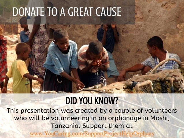 DONATE TO A GREAT CAUSE This presentation was created by a couple of volunteers who will be volunteering in an orphanage i...