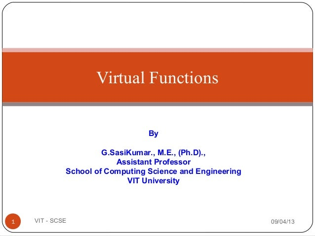 Virtual Functions 09/04/131 VIT - SCSE By G.SasiKumar., M.E., (Ph.D)., Assistant Professor School of Computing Science and...