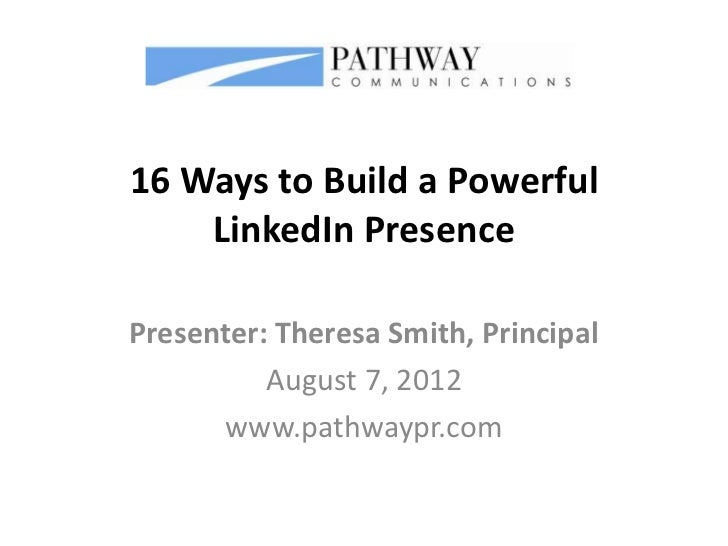 16 Ways to Build a Powerful    LinkedIn PresencePresenter: Theresa Smith, Principal          August 7, 2012      www.pathw...