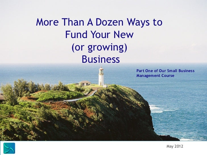 More Than A Dozen Ways to            Fund Your New             (or growing)               Business                        ...
