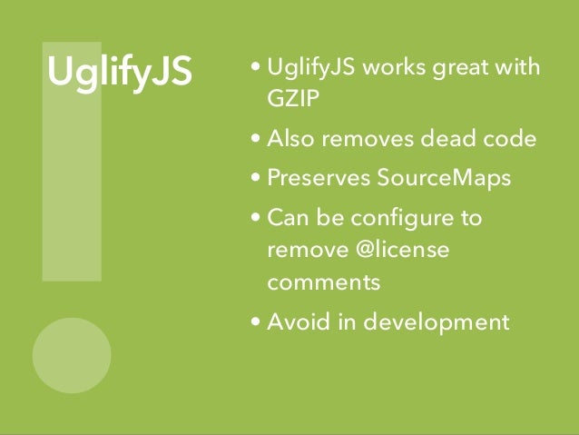! UglifyJS • UglifyJS works great with GZIP • Also removes dead code • Preserves SourceMaps • Can be configure to remove @l...