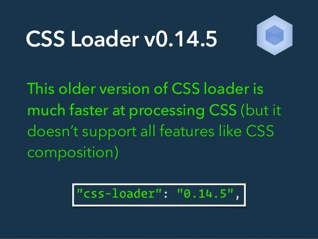 CSS Loader v0.14.5 This older version of CSS loader is much faster at processing CSS (but it doesn't support all features ...