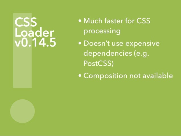! CSS Loader v0.14.5 • Much faster for CSS processing • Doesn't use expensive dependencies (e.g. PostCSS) • Composition no...