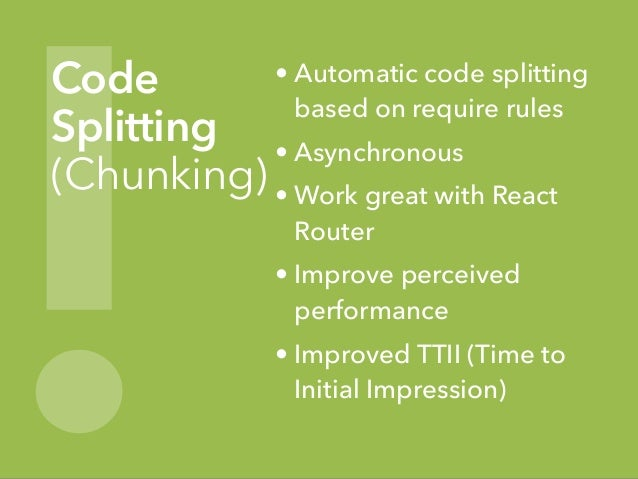 ! Code Splitting (Chunking) • Automatic code splitting based on require rules • Asynchronous • Work great with React Route...