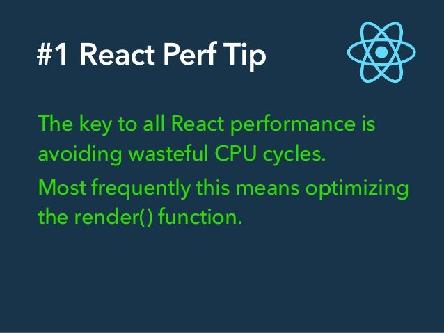#1 React Perf Tip The key to all React performance is avoiding wasteful CPU cycles. Most frequently this means optimizing ...