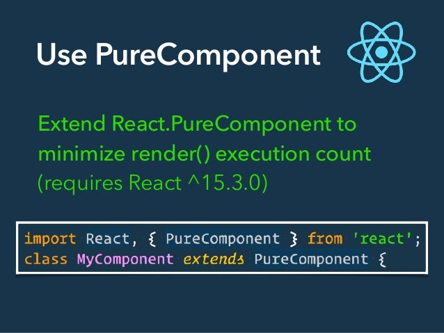Use PureComponent Extend React.PureComponent to minimize render() execution count (requires React ^15.3.0)
