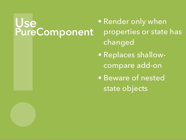 ! Use PureComponent • Render only when properties or state has changed • Replaces shallow- compare add-on • Beware of nest...