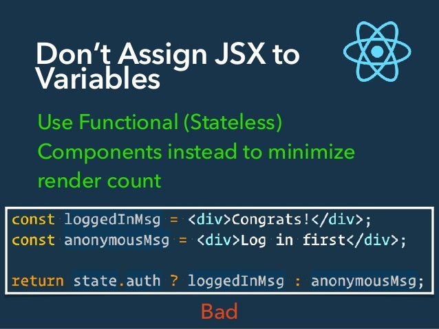 Don't Assign JSX to Variables Use Functional (Stateless) Components instead to minimize render count Bad