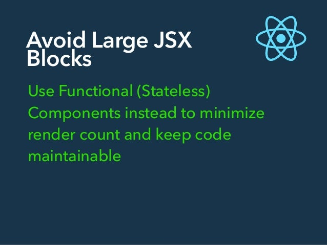 Avoid Large JSX Blocks Use Functional (Stateless) Components instead to minimize render count and keep code maintainable