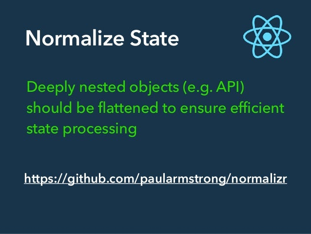 Normalize State Deeply nested objects (e.g. API) should be flattened to ensure efficient state processing https://github.c...
