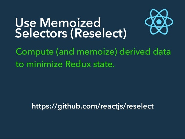 Use Memoized Selectors (Reselect) Compute (and memoize) derived data to minimize Redux state. https://github.com/reactjs/r...