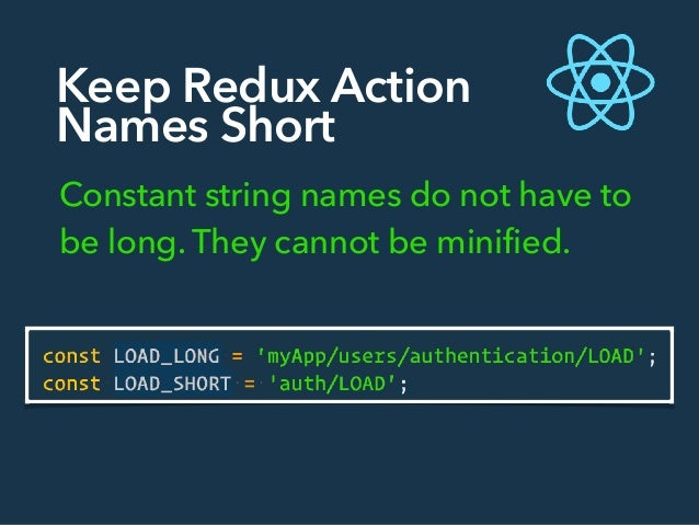 Keep Redux Action Names Short Constant string names do not have to be long. They cannot be minified.