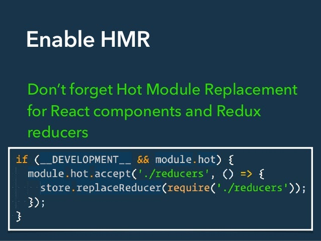 Enable HMR Don't forget Hot Module Replacement for React components and Redux reducers