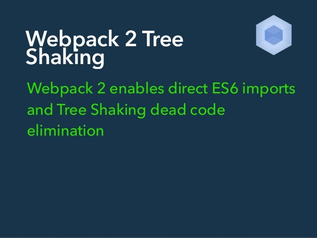Webpack 2 Tree Shaking Webpack 2 enables direct ES6 imports and Tree Shaking dead code elimination