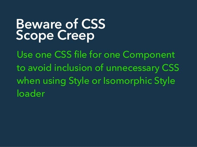 Beware of CSS Scope Creep Use one CSS file for one Component to avoid inclusion of unnecessary CSS when using Style or Iso...
