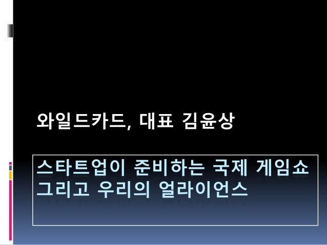 와일드카드, 대표 김윤상스타트업이 준비하는 국제 게임쇼그리고 우리의 얼라이언스