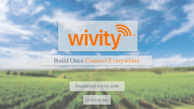 Build Once Connect Everywhere founders@wivity.com @wivityinc