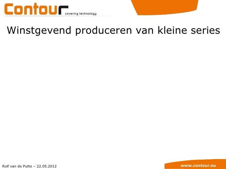 Winstgevend produceren van kleine seriesRolf van de Putte – 22.05.2012    www.contour.eu