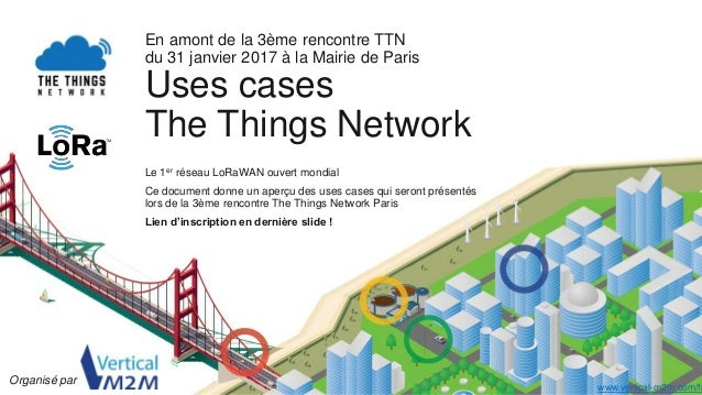 En amont de la 3ème rencontre TTN du 31 janvier 2017 à la Mairie de Paris Uses cases The Things Network Le 1er réseau LoRa...