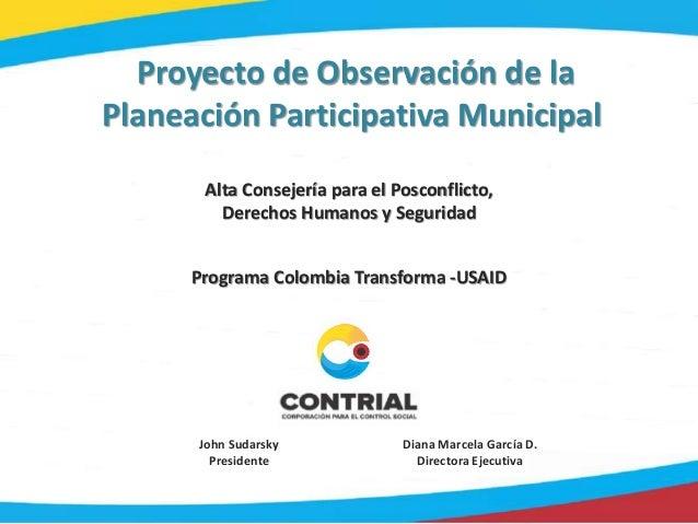 Proyecto de Observación de la Planeación Participativa Municipal John Sudarsky Presidente Diana Marcela García D. Director...