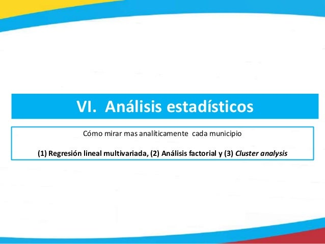 VI. Análisis estadísticos Cómo mirar mas analíticamente cada municipio (1) Regresión lineal multivariada, (2) Análisis fac...