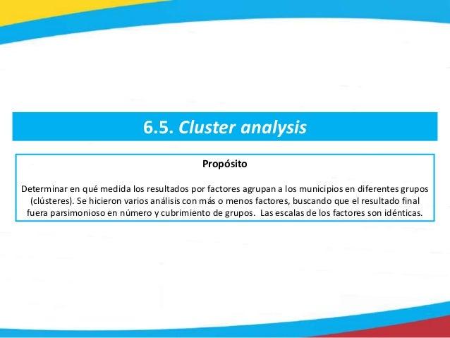 6.5. Cluster analysis Propósito Determinar en qué medida los resultados por factores agrupan a los municipios en diferente...
