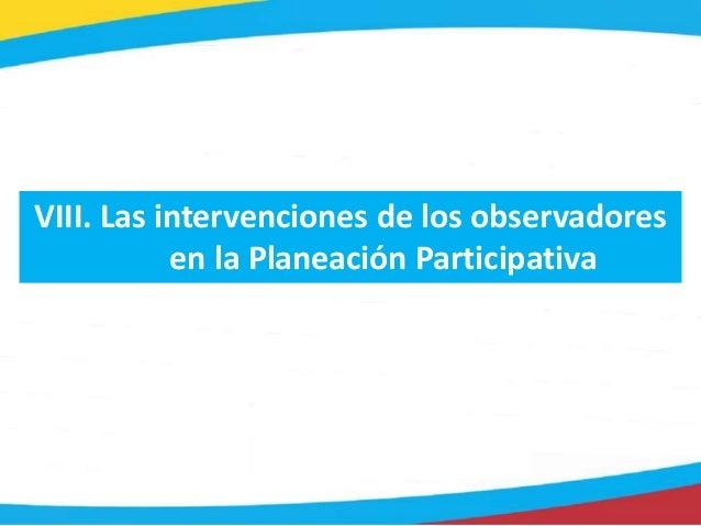 VIII. Las intervenciones de los observadores en la Planeación Participativa